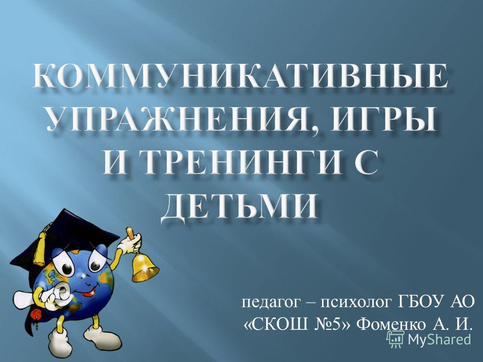 педагог – психолог ГБОУ АО « СКОШ 5» Фоменко А. И.