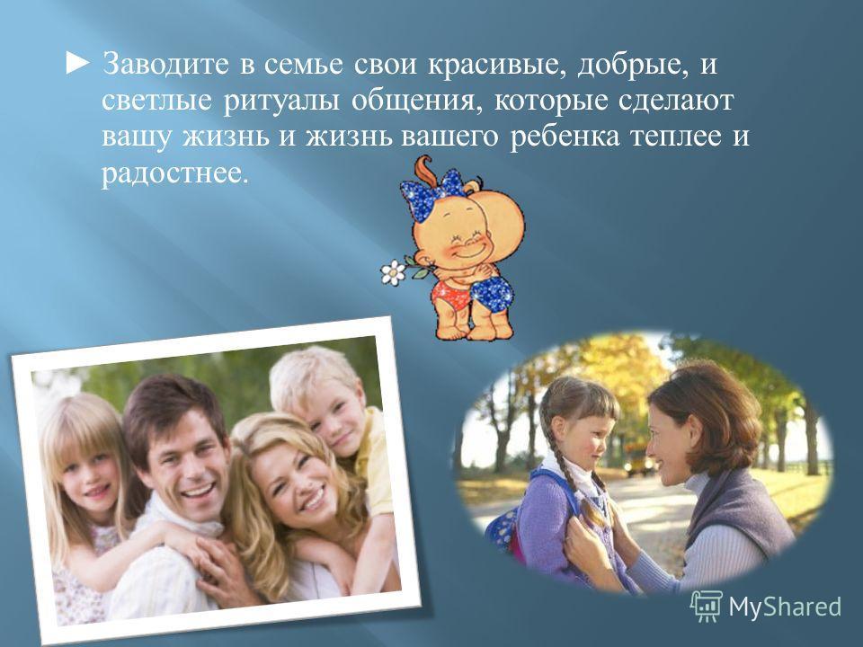 Заводите в семье свои красивые, добрые, и светлые ритуалы общения, которые сделают вашу жизнь и жизнь вашего ребенка теплее и радостнее.