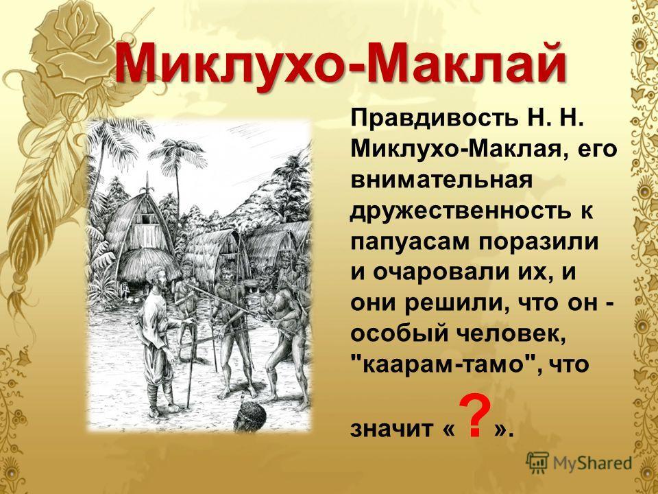 Миклухо-Маклай Правдивость Н. Н. Миклухо-Маклая, его внимательная дружественность к папуасам поразили и очаровали их, и они решили, что он - особый человек, каарам-тамо, что значит « ? ».