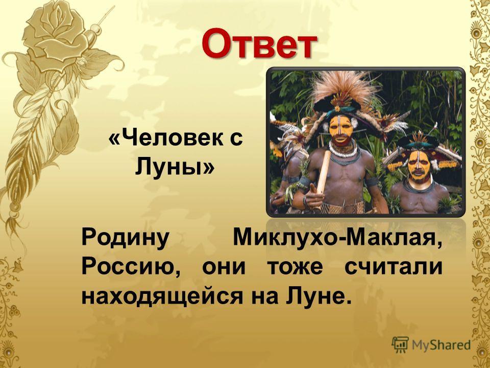 Ответ «Человек с Луны» Родину Миклухо-Маклая, Россию, они тоже считали находящейся на Луне.