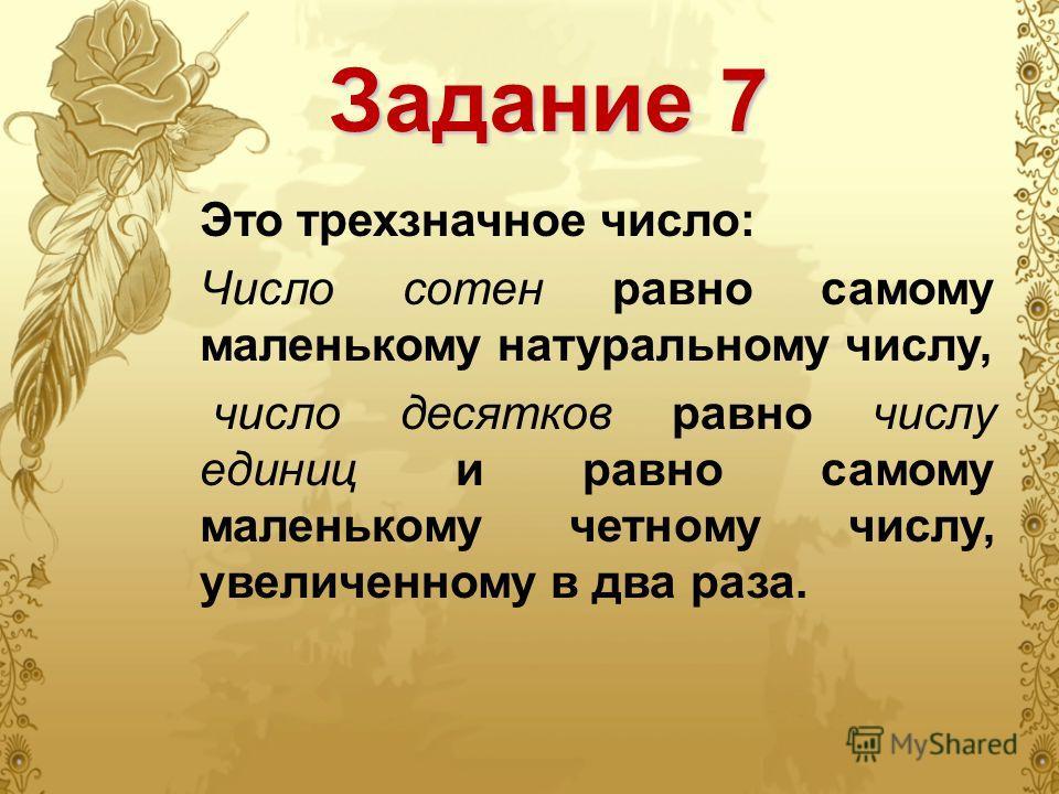 Задание 7 Это трехзначное число: Число сотен равно самому маленькому натуральному числу, число десятков равно числу единиц и равно самому маленькому четному числу, увеличенному в два раза.