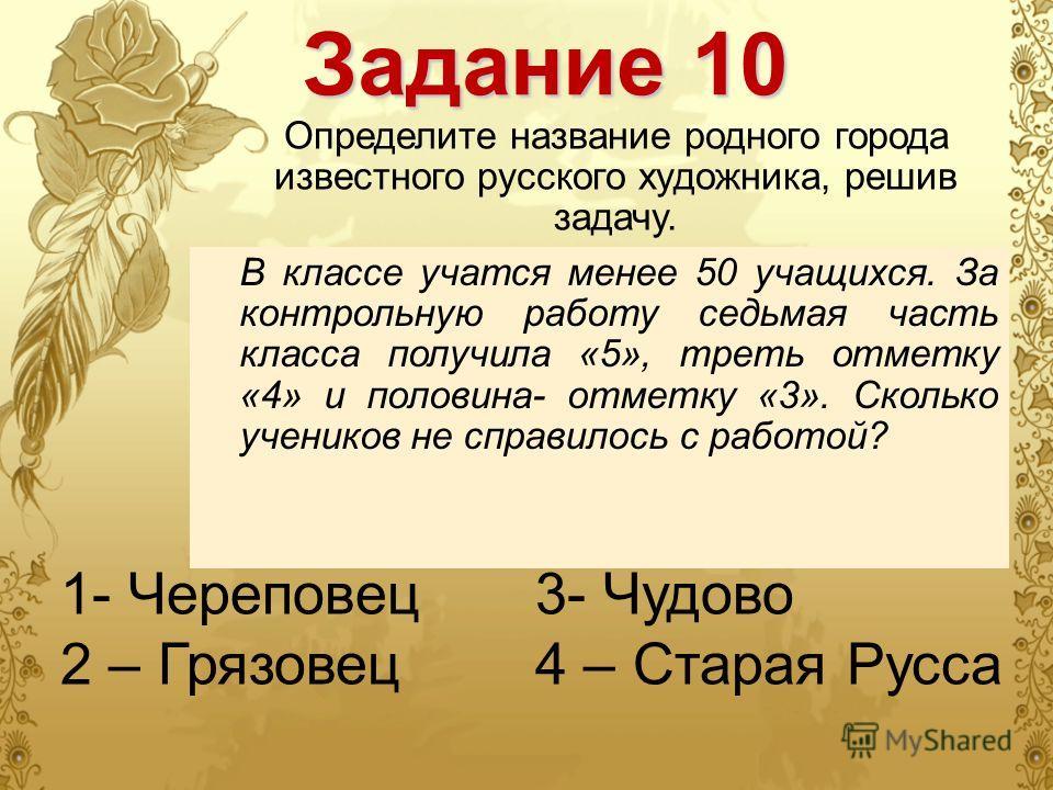 Задание 10 Определите название родного города известного русского художника, решив задачу. В классе учатся менее 50 учащихся. За контрольную работу седьмая часть класса получила «5», треть отметку «4» и половина- отметку «3». Сколько учеников не спра