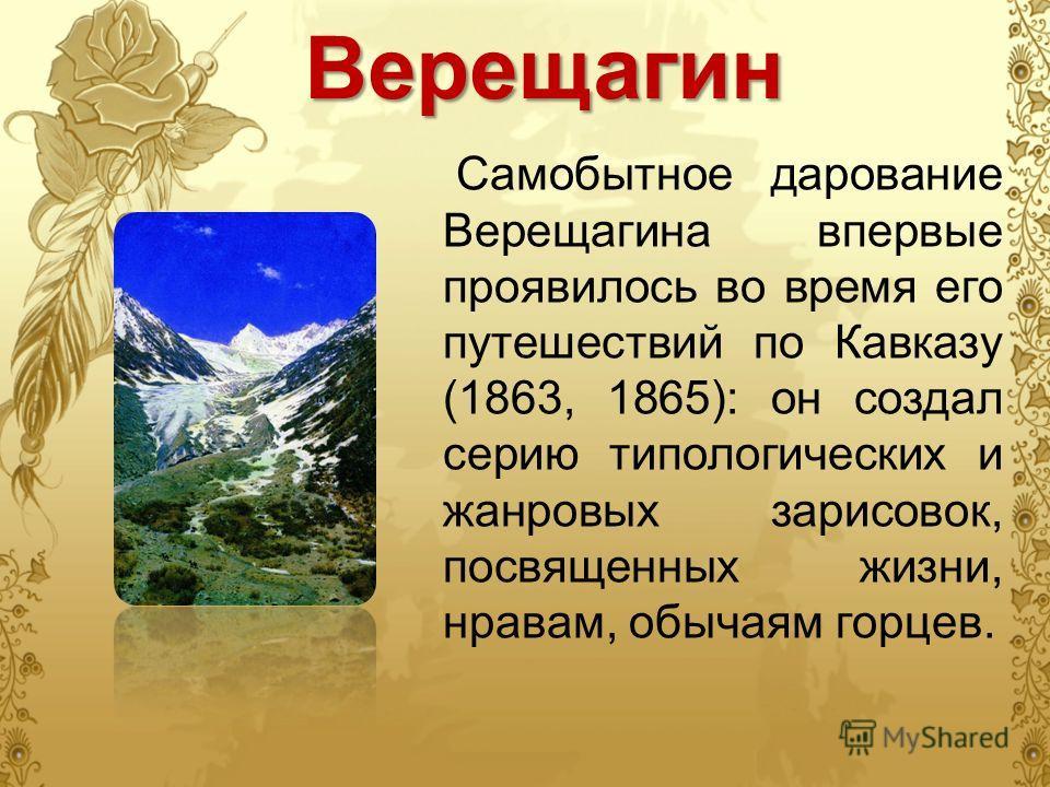 Самобытное дарование Верещагина впервые проявилось во время его путешествий по Кавказу (1863, 1865): он создал серию типологических и жанровых зарисовок, посвященных жизни, нравам, обычаям горцев.Верещагин