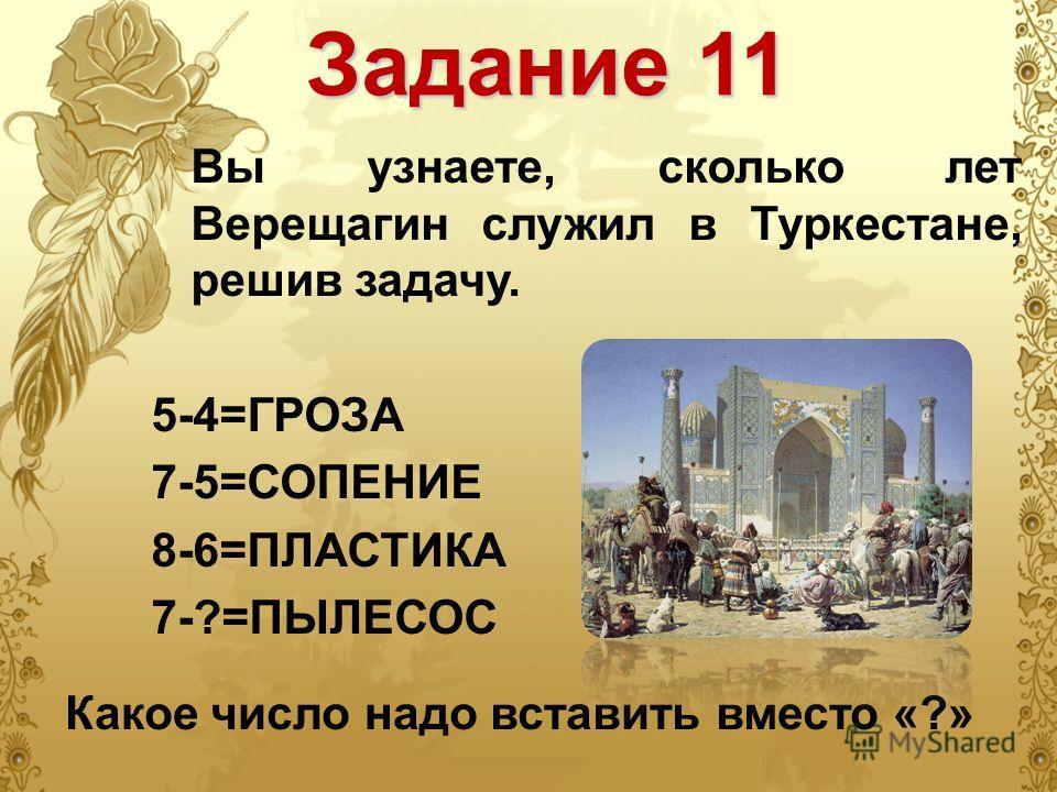 Вы узнаете, сколько лет Верещагин служил в Туркестане, решив задачу. 5-4=ГРОЗА 7-5=СОПЕНИЕ 8-6=ПЛАСТИКА 7-?=ПЫЛЕСОС Задание 11 Какое число надо вставить вместо «?»