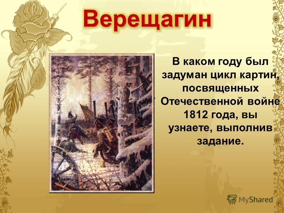 В каком году был задуман цикл картин, посвященных Отечественной войне 1812 года, вы узнаете, выполнив задание..