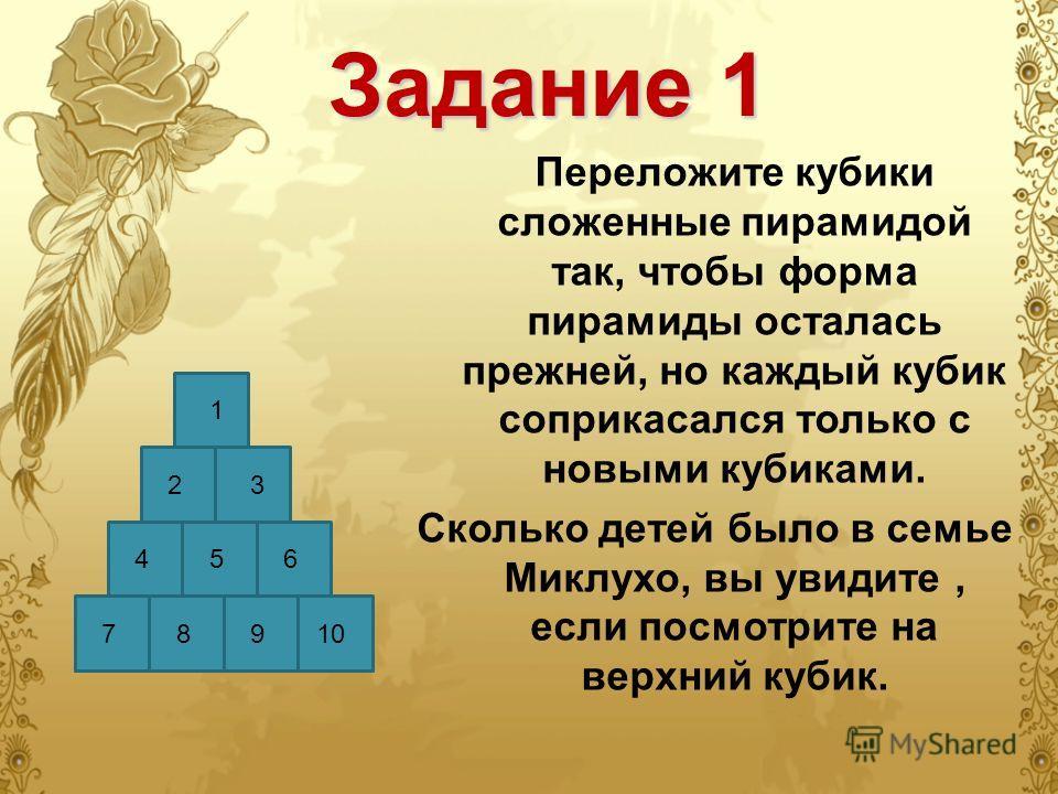 Задание 1 Переложите кубики сложенные пирамидой так, чтобы форма пирамиды осталась прежней, но каждый кубик соприкасался только с новыми кубиками. Сколько детей было в семье Миклухо, вы увидите, если посмотрите на верхний кубик. 1 23 456 10987