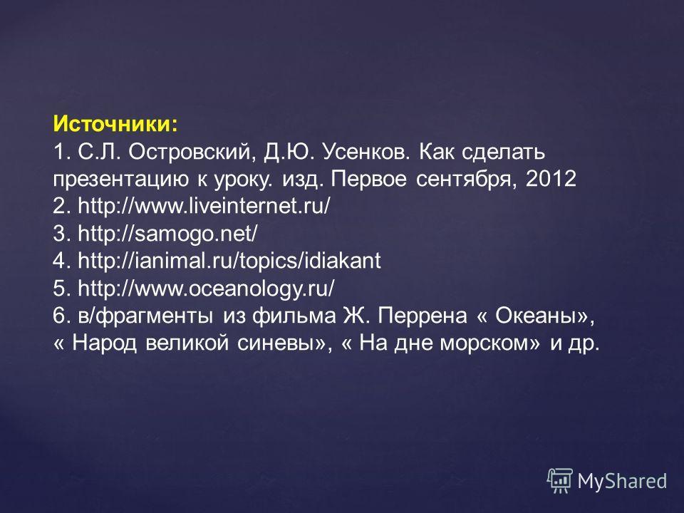 Источники: 1. С.Л. Островский, Д.Ю. Усенков. Как сделать презентацию к уроку. изд. Первое сентября, 2012 2. http://www.liveinternet.ru/ 3. http://samogo.net/ 4. http://ianimal.ru/topics/idiakant 5. http://www.oceanology.ru/ 6. в/фрагменты из фильма Ж