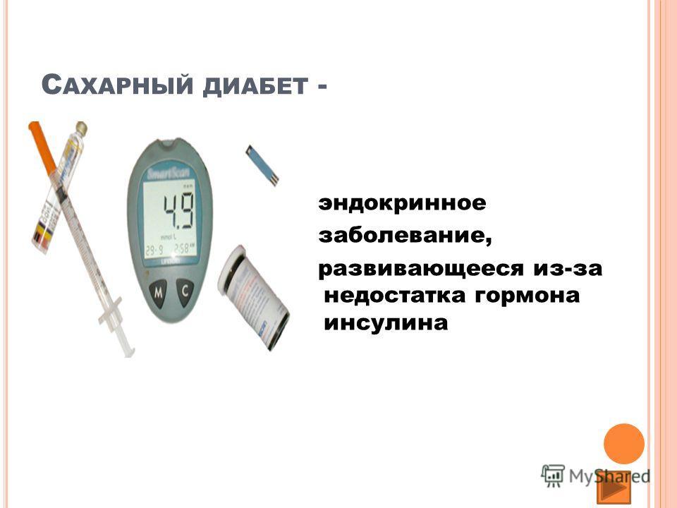 С АХАРНЫЙ ДИАБЕТ - эндокринное заболевание, развивающееся из-за недостатка гормона инсулина