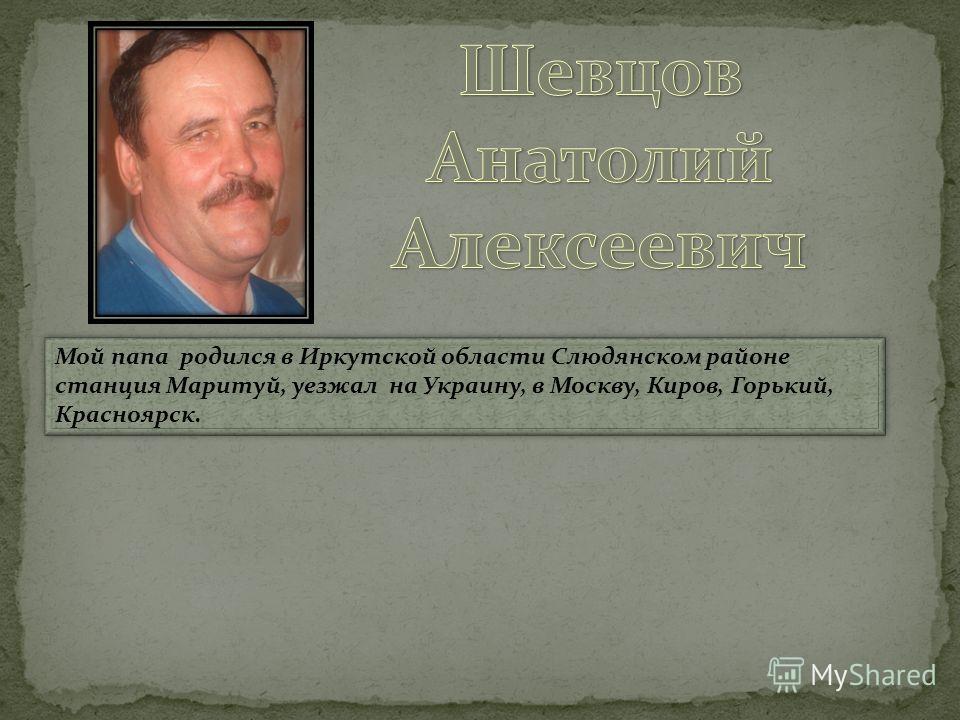 Мой папа родился в Иркутской области Слюдянском районе станция Маритуй, уезжал на Украину, в Москву, Киров, Горький, Красноярск.
