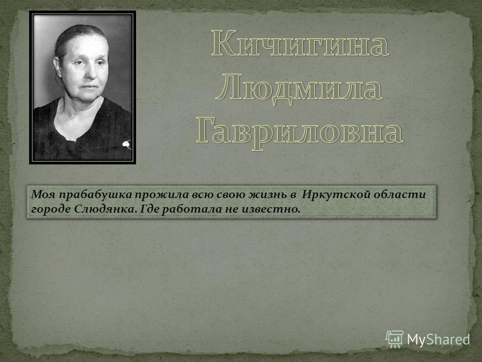Моя прабабушка прожила всю свою жизнь в Иркутской области городе Слюдянка. Где работала не известно.