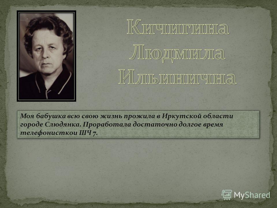 Моя бабушка всю свою жизнь прожила в Иркутской области городе Слюдянка. Проработала достаточно долгое время телефонисткои ШЧ 7.