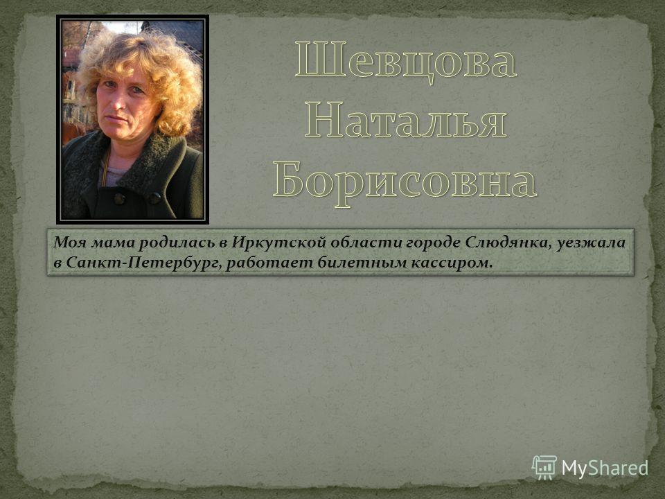 Моя мама родилась в Иркутской области городе Слюдянка, уезжала в Санкт-Петербург, работает билетным кассиром.