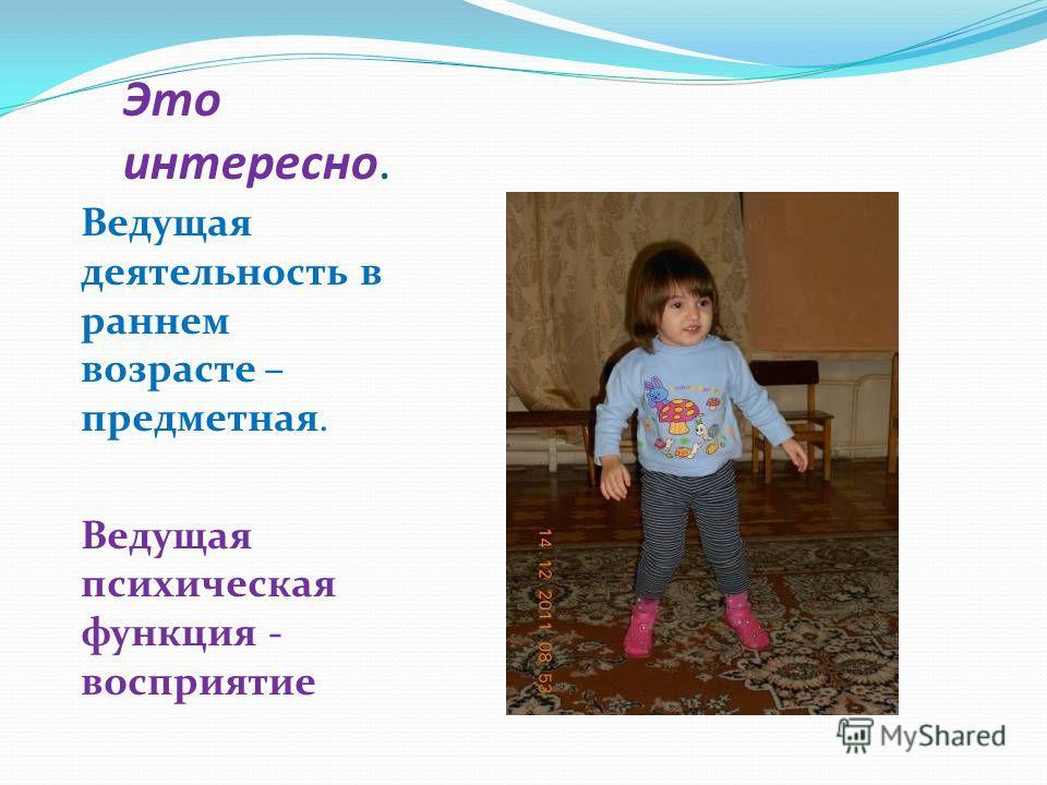 Это интересно. Ведущая деятельность в раннем возрасте – предметная. Ведущая психическая функция - восприятие
