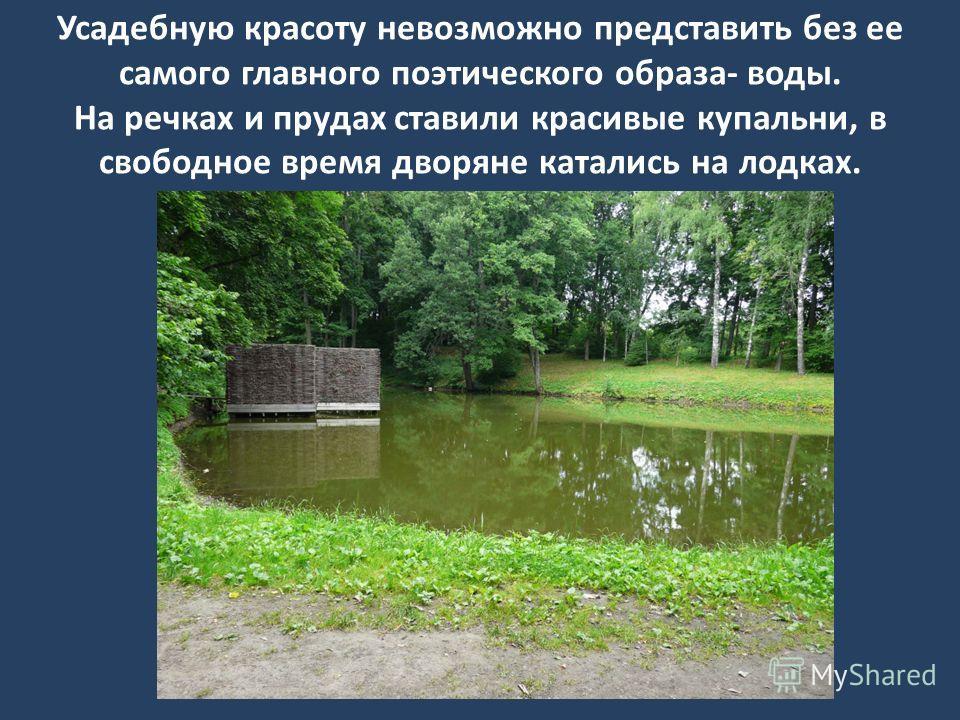 Усадебную красоту невозможно представить без ее самого главного поэтического образа- воды. На речках и прудах ставили красивые купальни, в свободное время дворяне катались на лодках.