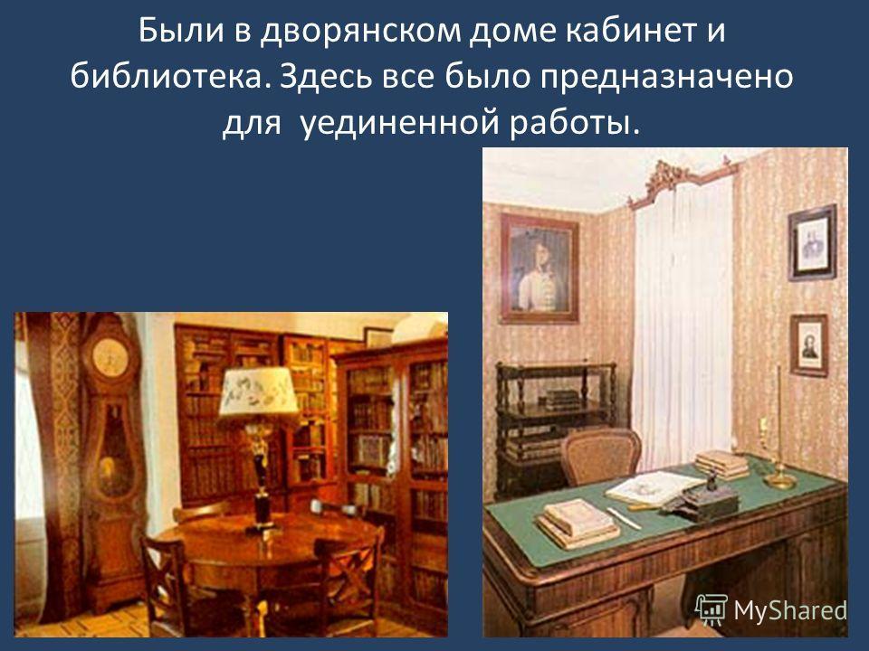 Были в дворянском доме кабинет и библиотека. Здесь все было предназначено для уединенной работы.