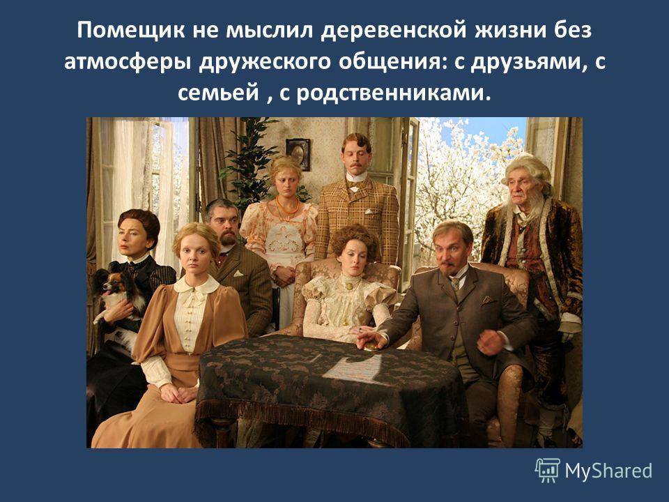 Помещик не мыслил деревенской жизни без атмосферы дружеского общения: с друзьями, с семьей, с родственниками.