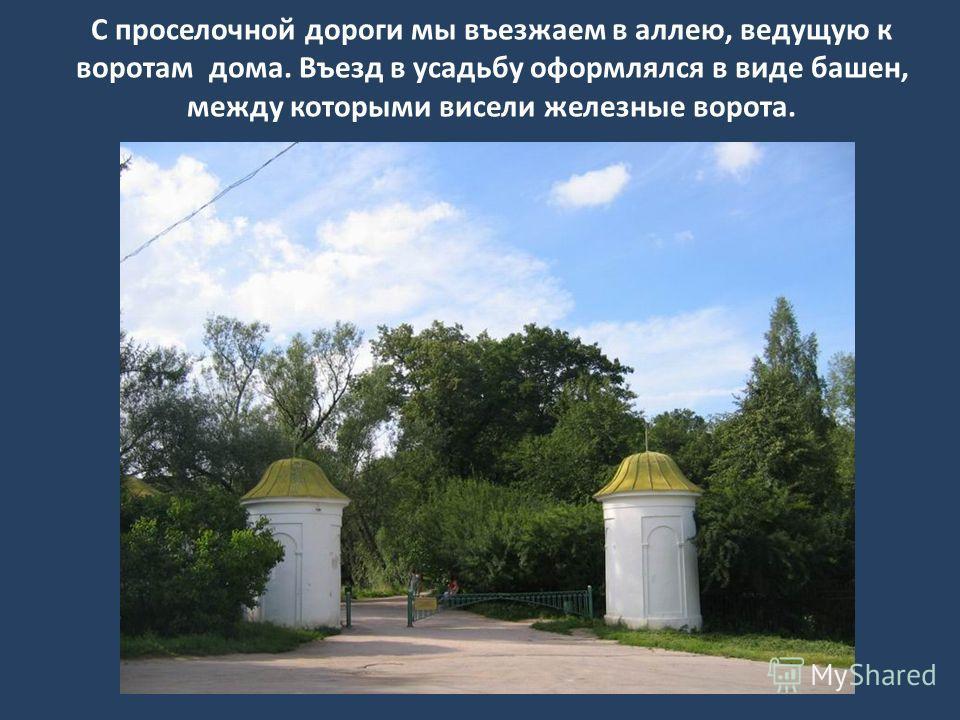 С проселочной дороги мы въезжаем в аллею, ведущую к воротам дома. Въезд в усадьбу оформлялся в виде башен, между которыми висели железные ворота.