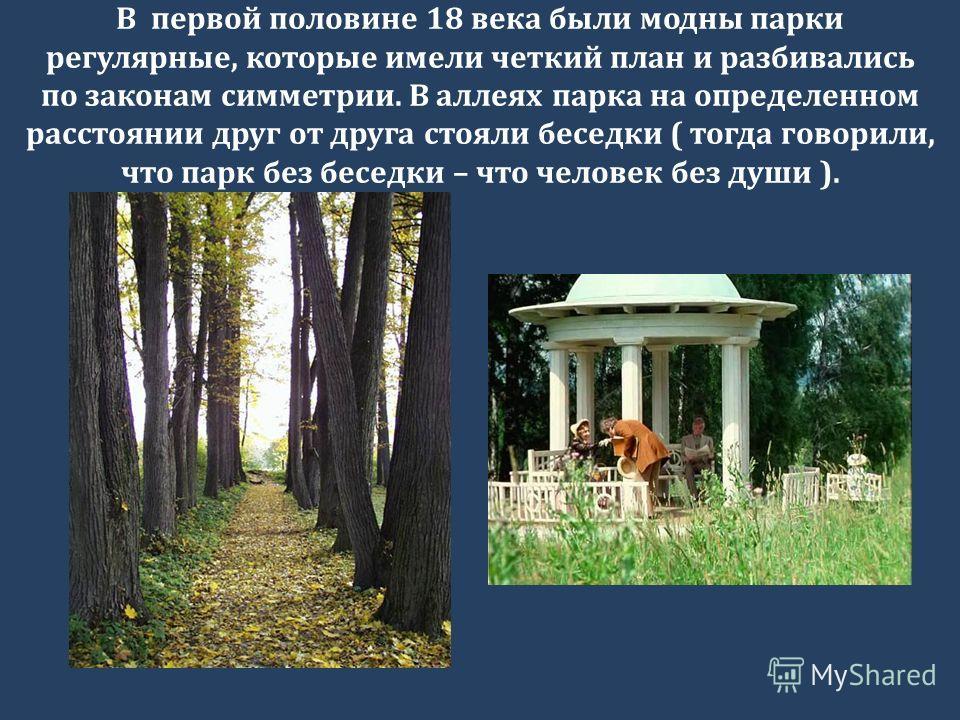 В первой половине 18 века были модны парки регулярные, которые имели четкий план и разбивались по законам симметрии. В аллеях парка на определенном расстоянии друг от друга стояли беседки ( тогда говорили, что парк без беседки – что человек без души