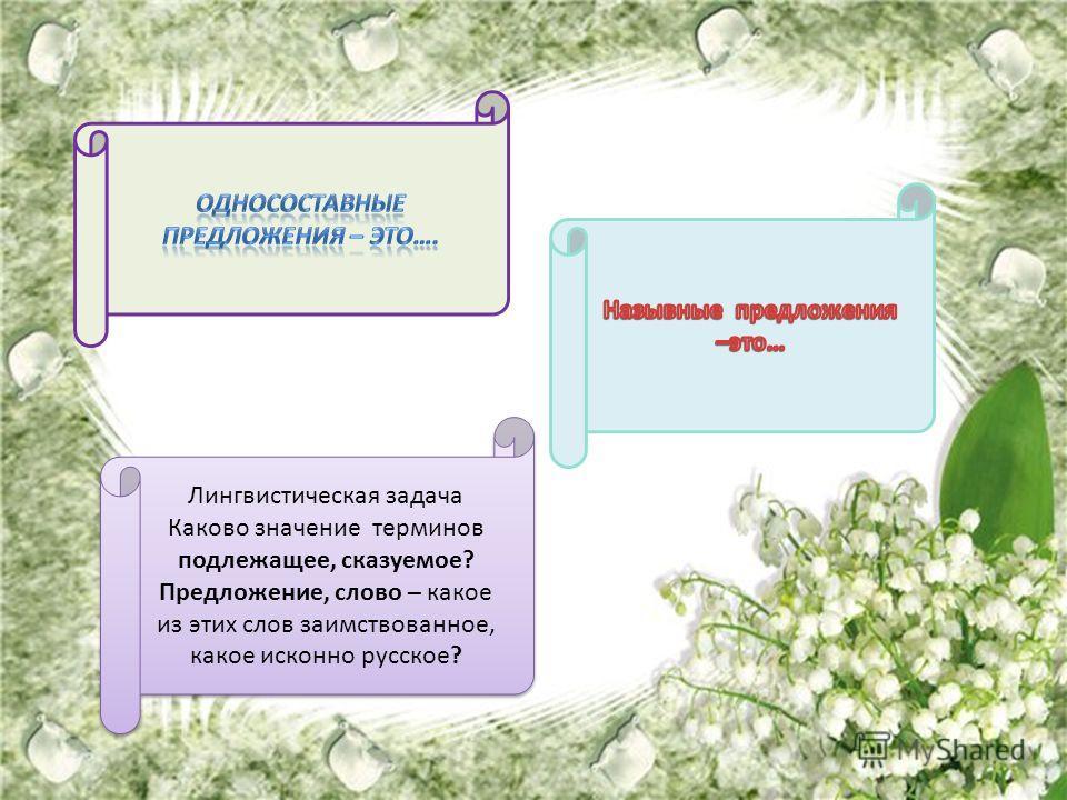 Лингвистическая задача Каково значение терминов подлежащее, сказуемое? Предложение, слово – какое из этих слов заимствованное, какое исконно русское? Лингвистическая задача Каково значение терминов подлежащее, сказуемое? Предложение, слово – какое из
