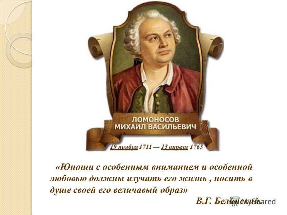 «Юноши с особенным вниманием и особенной любовью должны изучать его жизнь, носить в душе своей его величавый образ» В.Г. Белинский. 19 ноября 1711 15 апреля 1765