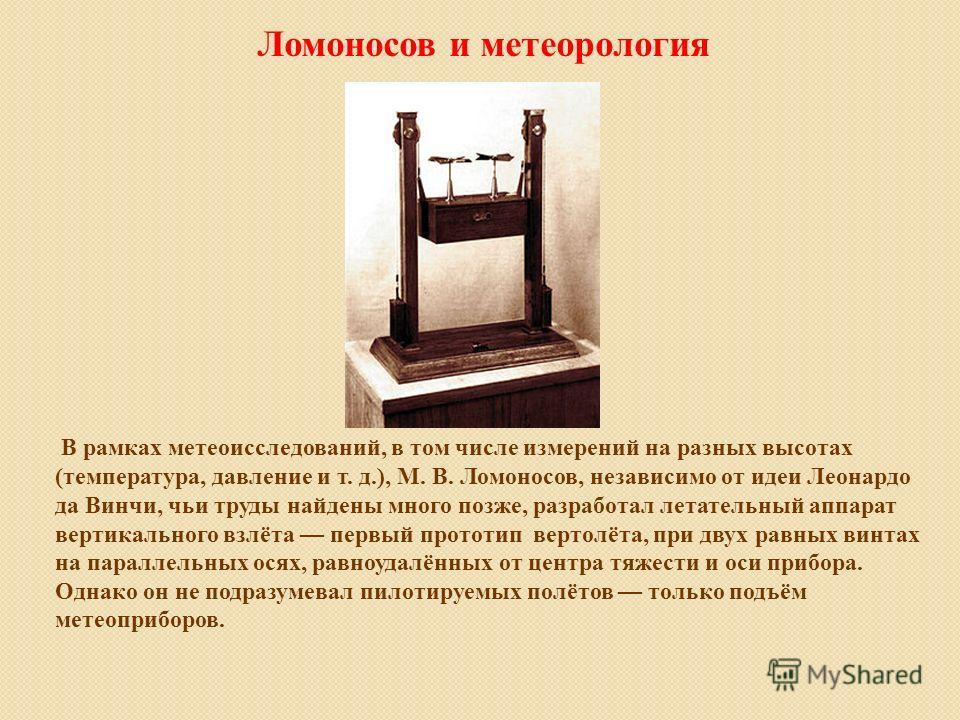 В рамках метеоисследований, в том числе измерений на разных высотах (температура, давление и т. д.), М. В. Ломоносов, независимо от идеи Леонардо да Винчи, чьи труды найдены много позже, разработал летательный аппарат вертикального взлёта первый прот