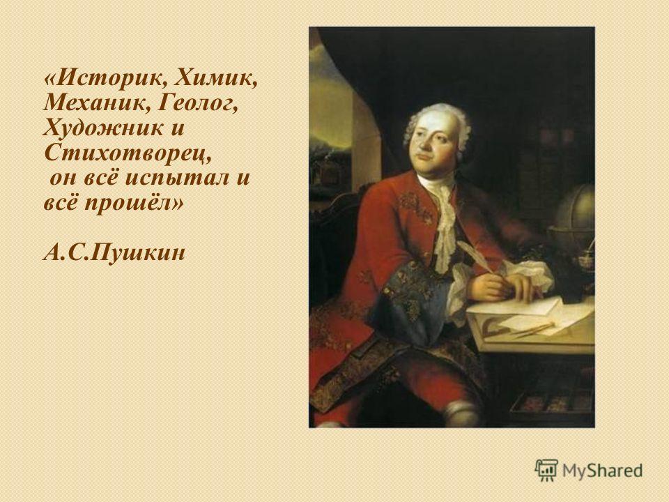 «Историк, Химик, Механик, Геолог, Художник и Стихотворец, он всё испытал и всё прошёл» А.С.Пушкин
