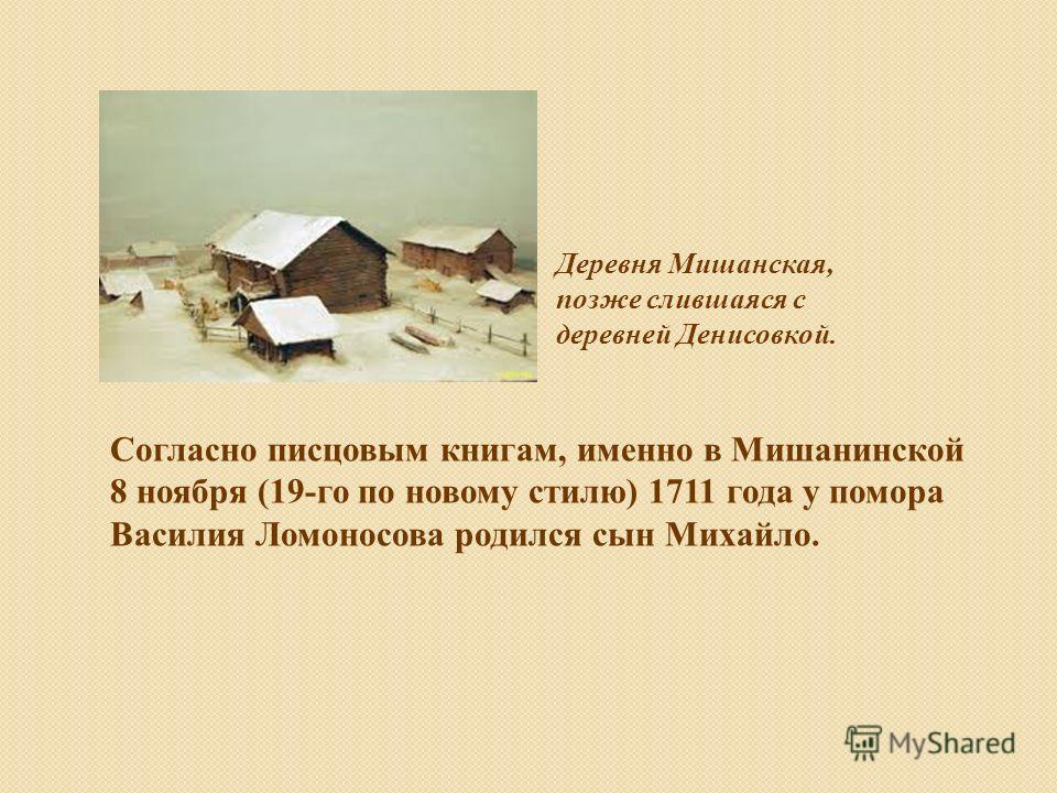 Деревня Мишанская, позже слившаяся с деревней Денисовкой. Согласно писцовым книгам, именно в Мишанинской 8 ноября (19-го по новому стилю) 1711 года у помора Василия Ломоносова родился сын Михайло.