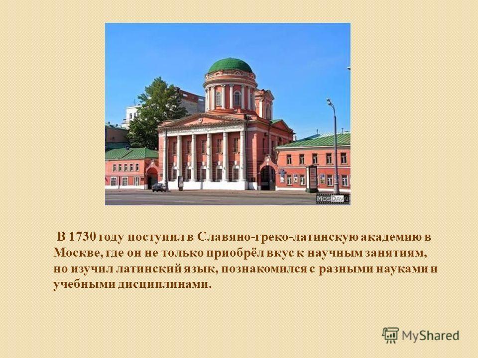 В 1730 году поступил в Славяно-греко-латинскую академию в Москве, где он не только приобрёл вкус к научным занятиям, но изучил латинский язык, познакомился с разными науками и учебными дисциплинами.