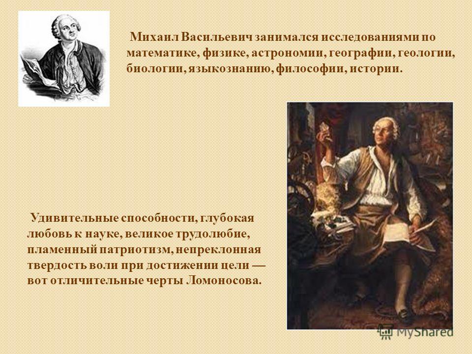 Михаил Васильевич занимался исследованиями по математике, физике, астрономии, географии, геологии, биологии, языкознанию, философии, истории. Удивительные способности, глубокая любовь к науке, великое трудолюбие, пламенный патриотизм, непреклонная тв