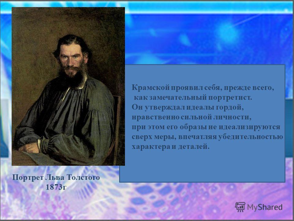 Портрет Льва Толстого 1873г Крамской проявил себя, прежде всего, как замечательный портретист. Он утверждал идеалы гордой, нравственно сильной личности, при этом его образы не идеализируются сверх меры, впечатляя убедительностью характера и деталей.