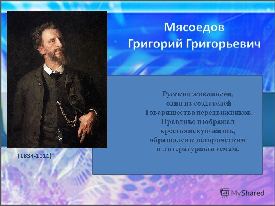 Русский живописец, один из создателей Товарищества передвижников. Правдиво изображал крестьянскую жизнь, обращался к историческим и литературным темам. (1834-1911)