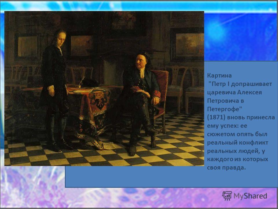 Картина Петр I допрашивает царевича Алексея Петровича в Петергофе (1871) вновь принесла ему успех: ее сюжетом опять был реальный конфликт реальных людей, у каждого из которых своя правда.