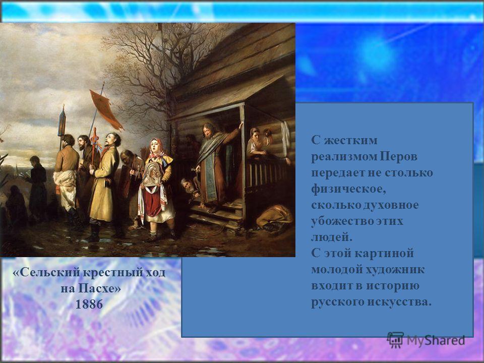 С жестким реализмом Перов передает не столько физическое, сколько духовное убожество этих людей. С этой картиной молодой художник входит в историю русского искусства. «Сельский крестный ход на Пасхе» 1886