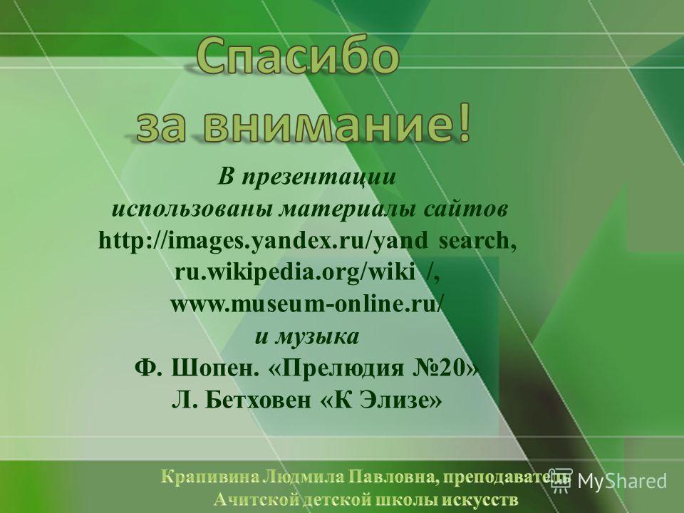 В презентации использованы материалы сайтов http://images.yandex.ru/уand search, ru.wikipedia.org/wiki /, www.museum-online.ru/ и музыка Ф. Шопен. «Прелюдия 20» Л. Бетховен «К Элизе»