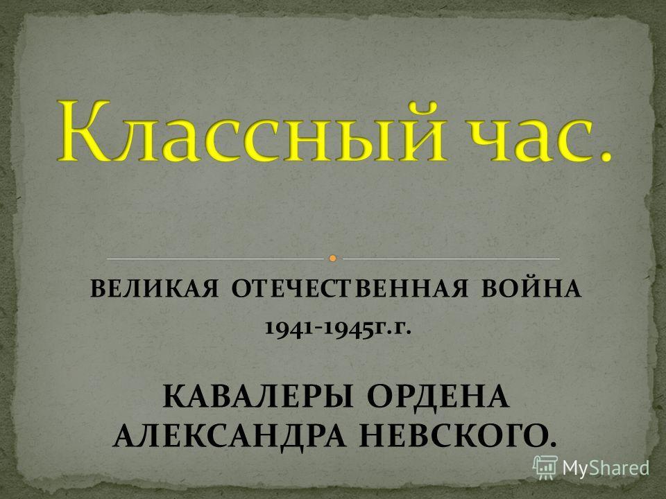 ВЕЛИКАЯ ОТЕЧЕСТВЕННАЯ ВОЙНА 1941-1945г.г. КАВАЛЕРЫ ОРДЕНА АЛЕКСАНДРА НЕВСКОГО.