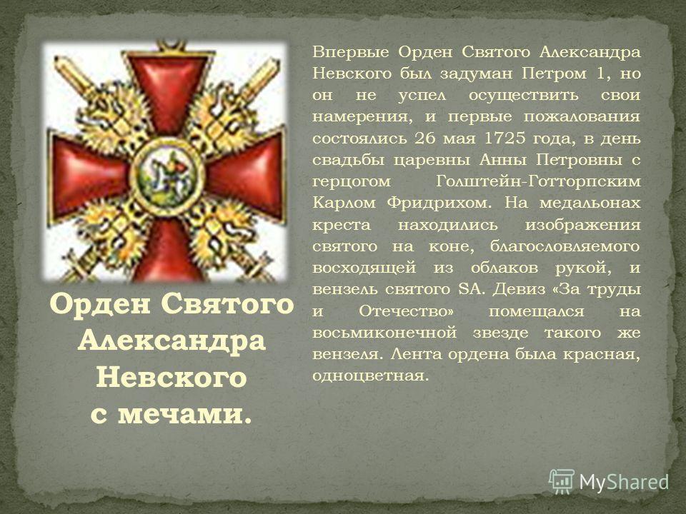 Впервые Орден Святого Александра Невского был задуман Петром 1, но он не успел осуществить свои намерения, и первые пожалования состоялись 26 мая 1725 года, в день свадьбы царевны Анны Петровны с герцогом Голштейн-Готторпским Карлом Фридрихом. На мед