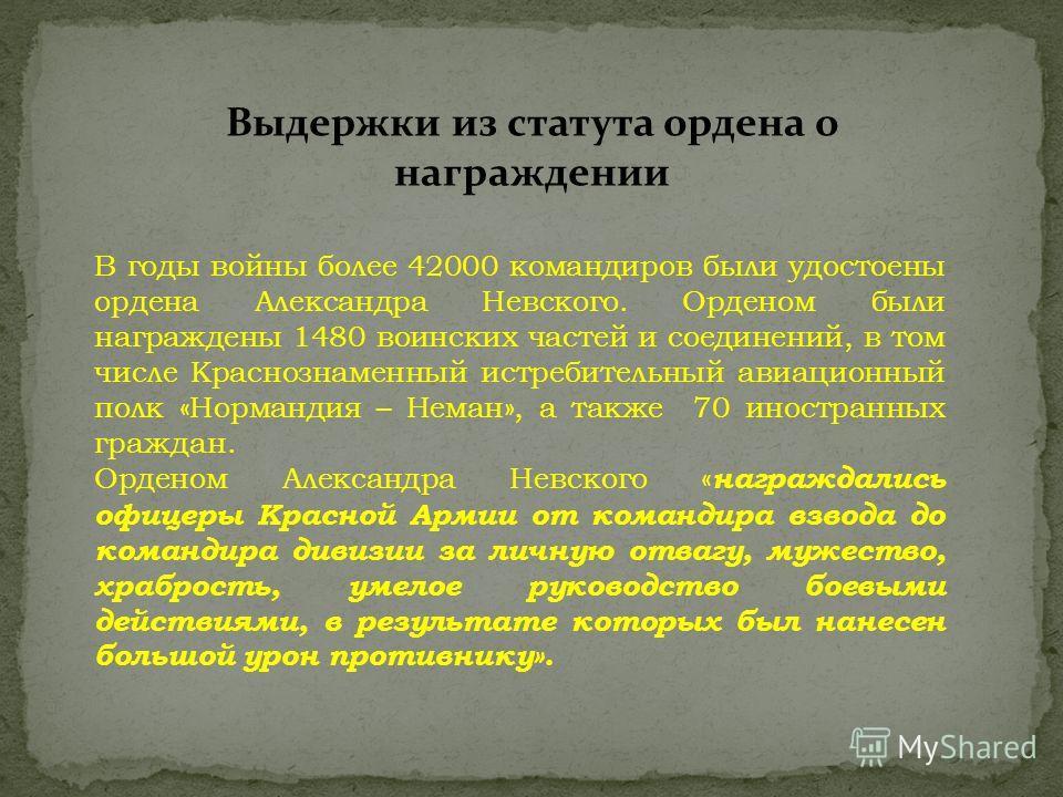 В годы войны более 42000 командиров были удостоены ордена Александра Невского. Орденом были награждены 1480 воинских частей и соединений, в том числе Краснознаменный истребительный авиационный полк «Нормандия – Неман», а также 70 иностранных граждан.
