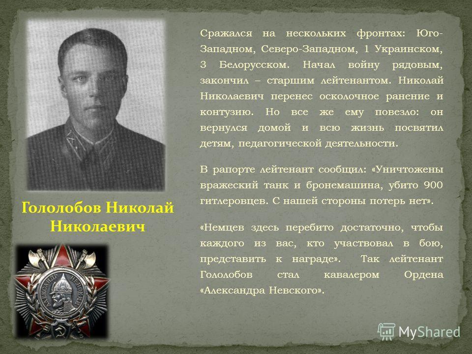 Сражался на нескольких фронтах: Юго- Западном, Северо-Западном, 1 Украинском, 3 Белорусском. Начал войну рядовым, закончил – старшим лейтенантом. Николай Николаевич перенес осколочное ранение и контузию. Но все же ему повезло: он вернулся домой и всю