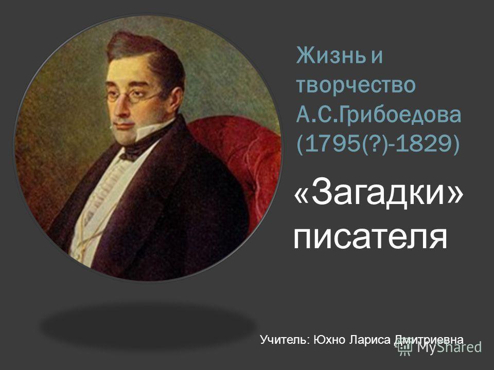 Жизнь и творчество А.С.Грибоедова (1795(?)-1829) « Загадки» писателя Учитель: Юхно Лариса Дмитриевна