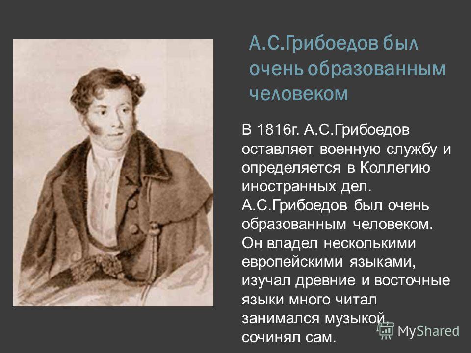 А.С.Грибоедов был очень образованным человеком В 1816г. А.С.Грибоедов оставляет военную службу и определяется в Коллегию иностранных дел. А.С.Грибоедов был очень образованным человеком. Он владел несколькими европейскими языками, изучал древние и вос