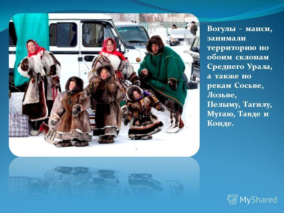 Вогулы - манси, занимали территорию по обоим склонам Среднего Урала, а также по рекам Сосьве, Лозьве, Пелыму, Тагилу, Мугаю, Тавде и Конде.