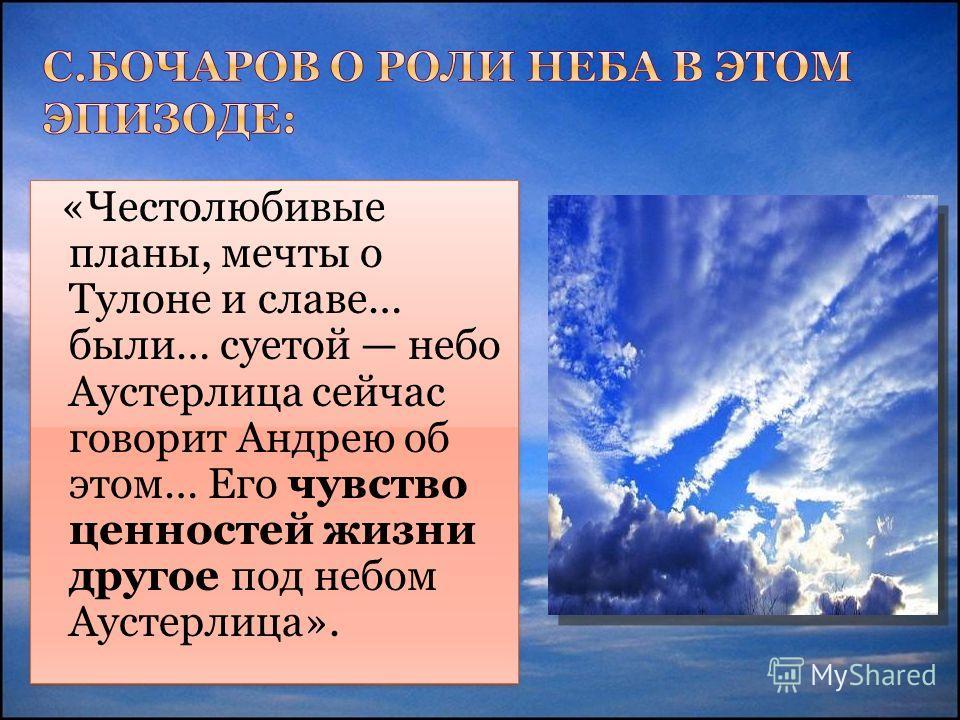 «Честолюбивые планы, мечты о Тулоне и славе… были… суетой небо Аустерлица сейчас говорит Андрею об этом… Его чувство ценностей жизни другое под небом Аустерлица».