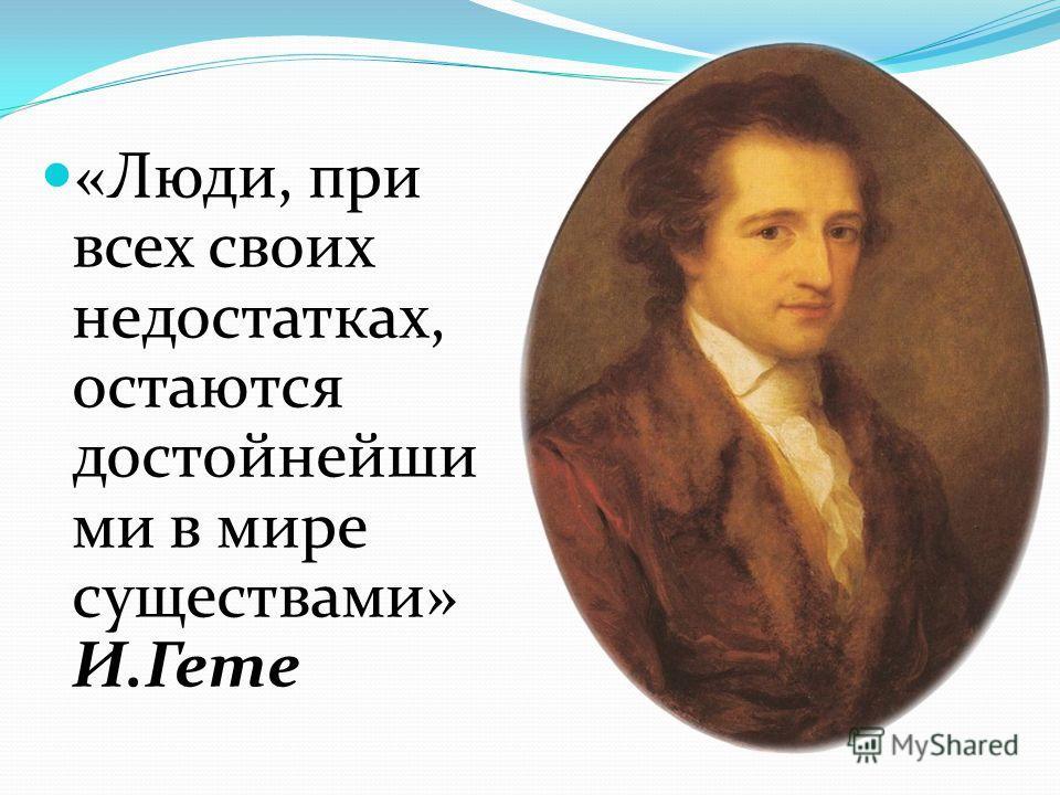 «Люди, при всех своих недостатках, остаются достойнейши ми в мире существами» И.Гете