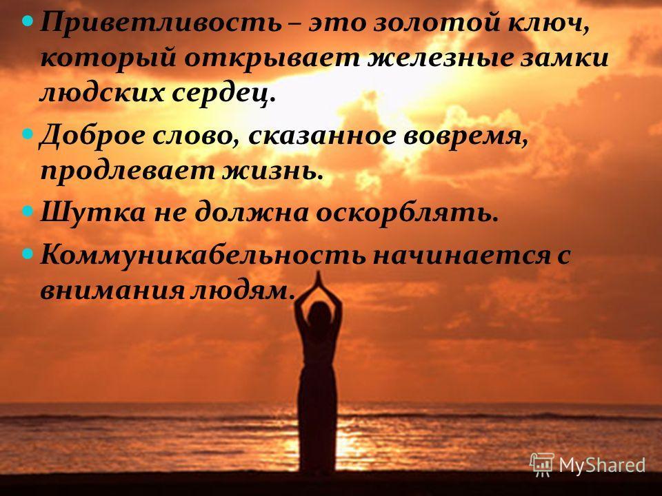 Приветливость – это золотой ключ, который открывает железные замки людских сердец. Доброе слово, сказанное вовремя, продлевает жизнь. Шутка не должна оскорблять. Коммуникабельность начинается с внимания людям.