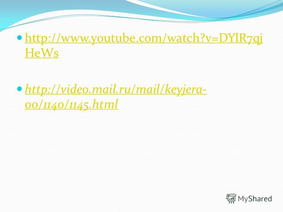 http://www.youtube.com/watch?v=DYlR7qj HeWs http://www.youtube.com/watch?v=DYlR7qj HeWs http://video.mail.ru/mail/keyjera- 00/1140/1145.html http://video.mail.ru/mail/keyjera- 00/1140/1145.html