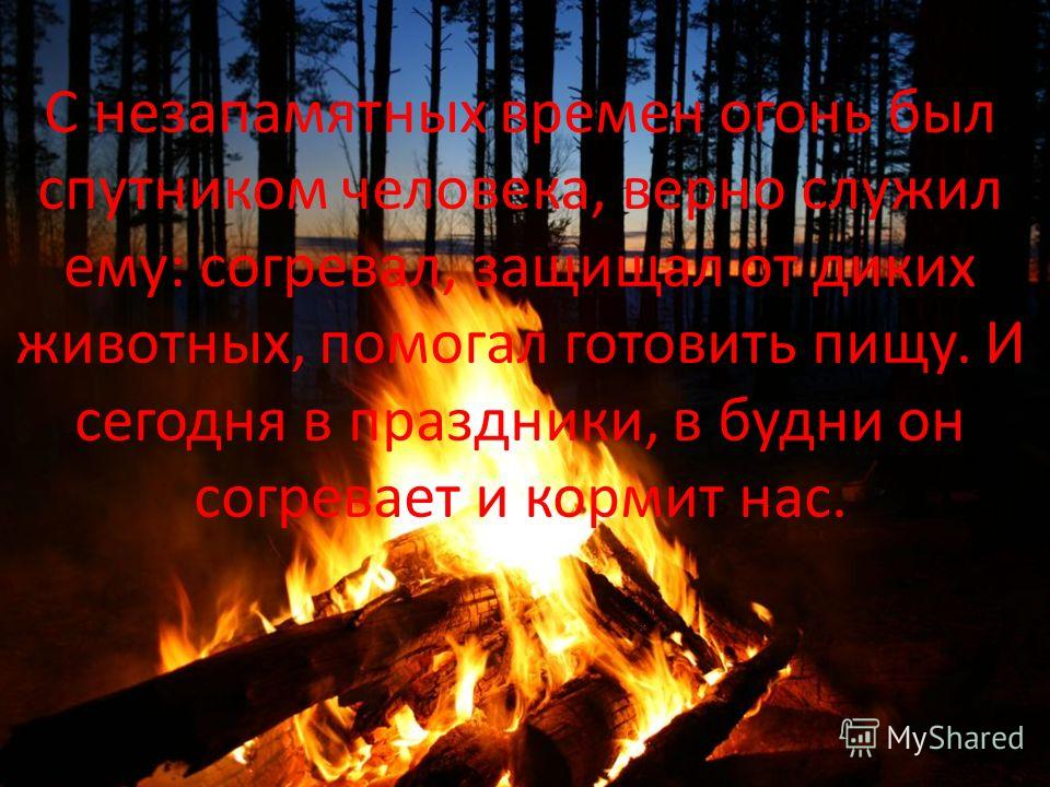 С незапамятных времен огонь был спутником человека, верно служил ему: согревал, защищал от диких животных, помогал готовить пищу. И сегодня в праздники, в будни он согревает и кормит нас.