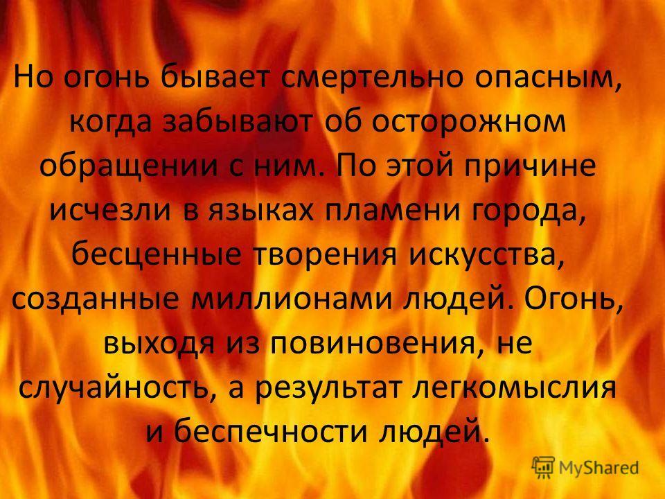 Но огонь бывает смертельно опасным, когда забывают об осторожном обращении с ним. По этой причине исчезли в языках пламени города, бесценные творения искусства, созданные миллионами людей. Огонь, выходя из повиновения, не случайность, а результат лег