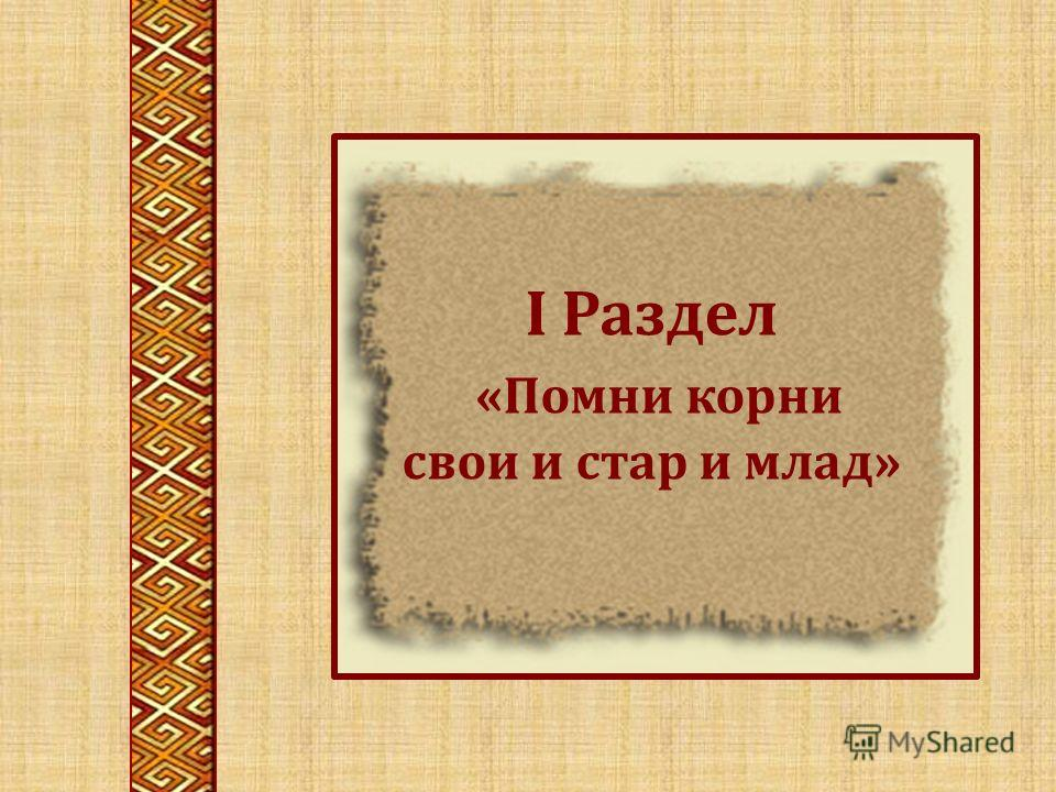 I Раздел «Помни корни свои и стар и млад»