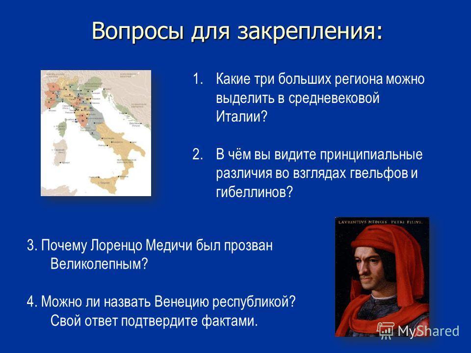 Вопросы для закрепления: 3. Почему Лоренцо Медичи был прозван Великолепным? 4. Можно ли назвать Венецию республикой? Свой ответ подтвердите фактами. 1.Какие три больших региона можно выделить в средневековой Италии? 2.В чём вы видите принципиальные р