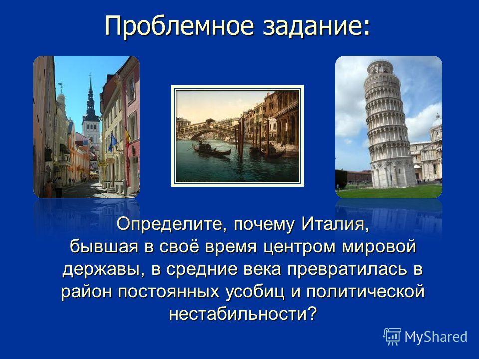 Проблемное задание: Определите, почему Италия, бывшая в своё время центром мировой державы, в средние века превратилась в район постоянных усобиц и политической нестабильности?